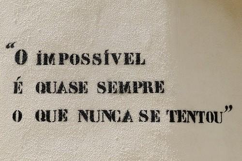 O impossível é quase sempre o que nunca se tentou
