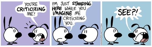 -Estás a criticar-me! -Eu apenas estou aqui enquanto tu imaginas que te estou a criticar... - Vês???