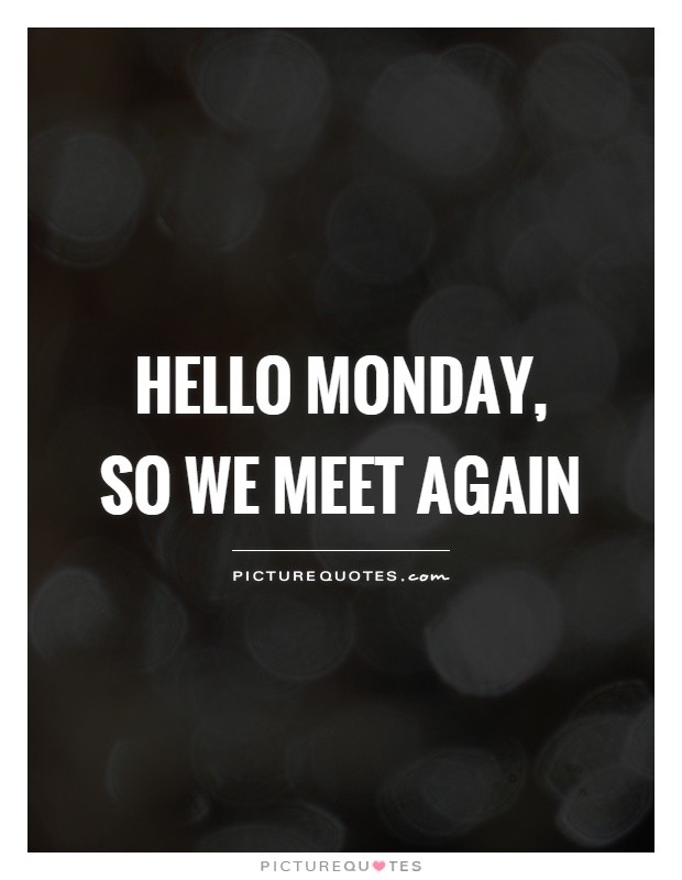 hello-monday-so-we-meet-again-quote-1.jpg